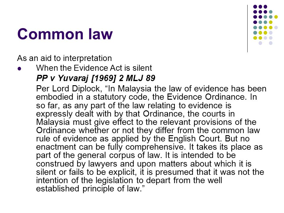 Common law As an aid to interpretation. When the Evidence Act is silent. PP v Yuvaraj [1969] 2 MLJ 89.